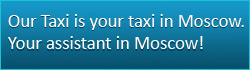 Our Taxi is your taxi in Moscow. Your assistant in Moscow!